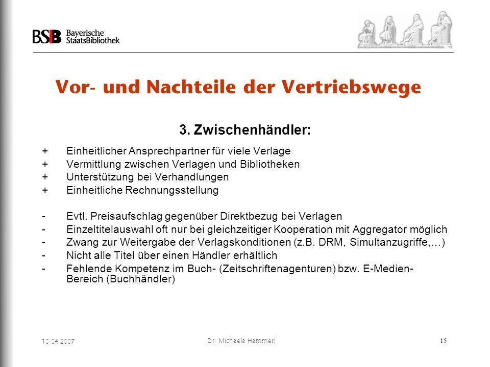 10.04.2007 Dr. Michaela Hammerl15 Vor- und Nachteile der Vertriebswege 3. Zwischenhändler: + Einheitlicher Ansprechpartner für viele Verlage + Vermitt