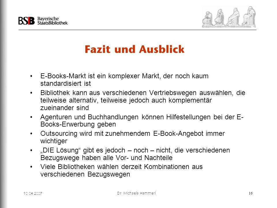 10.04.2007 Dr. Michaela Hammerl16 Fazit und Ausblick E-Books-Markt ist ein komplexer Markt, der noch kaum standardisiert ist Bibliothek kann aus versc