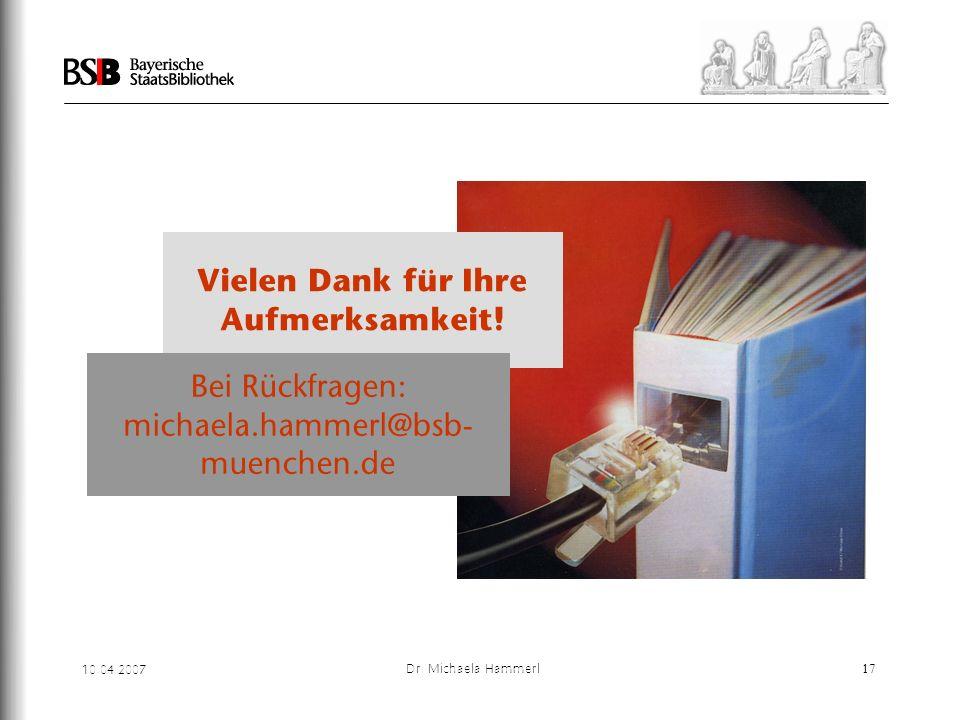 10.04.2007 Dr. Michaela Hammerl17 Vielen Dank für Ihre Aufmerksamkeit! Bei Rückfragen: michaela.hammerl@bsb- muenchen.de