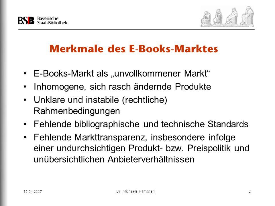 10.04.2007 Dr. Michaela Hammerl2 Merkmale des E-Books-Marktes E-Books-Markt als unvollkommener Markt Inhomogene, sich rasch ändernde Produkte Unklare