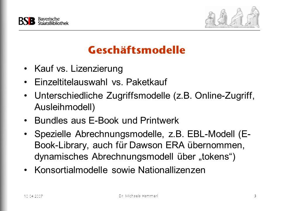 10.04.2007 Dr. Michaela Hammerl3 Geschäftsmodelle Kauf vs. Lizenzierung Einzeltitelauswahl vs. Paketkauf Unterschiedliche Zugriffsmodelle (z.B. Online