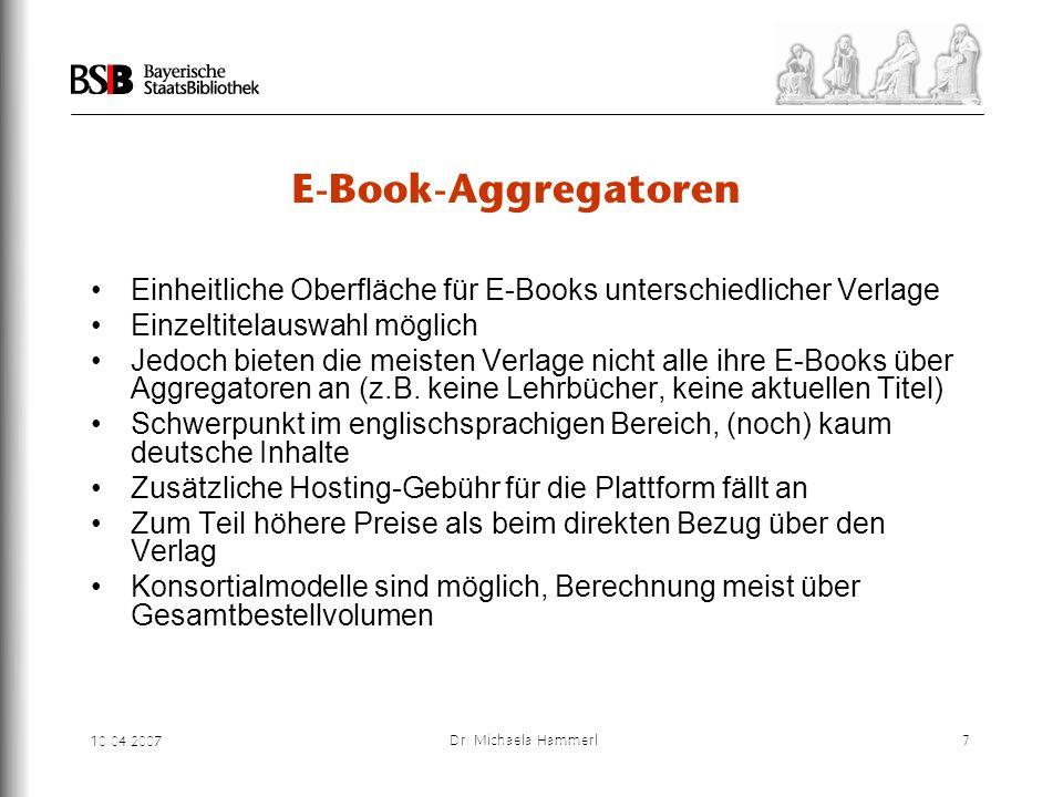 10.04.2007 Dr. Michaela Hammerl7 E-Book-Aggregatoren Einheitliche Oberfläche für E-Books unterschiedlicher Verlage Einzeltitelauswahl möglich Jedoch b