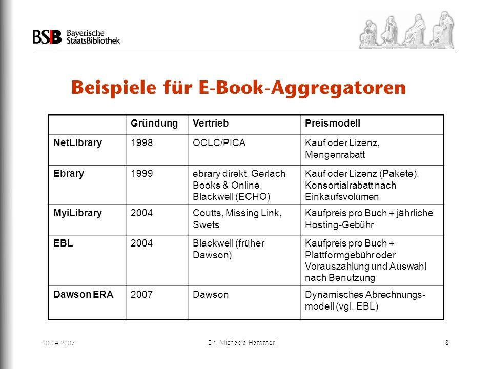 10.04.2007 Dr. Michaela Hammerl8 Beispiele für E-Book-Aggregatoren GründungVertriebPreismodell NetLibrary1998OCLC/PICAKauf oder Lizenz, Mengenrabatt E