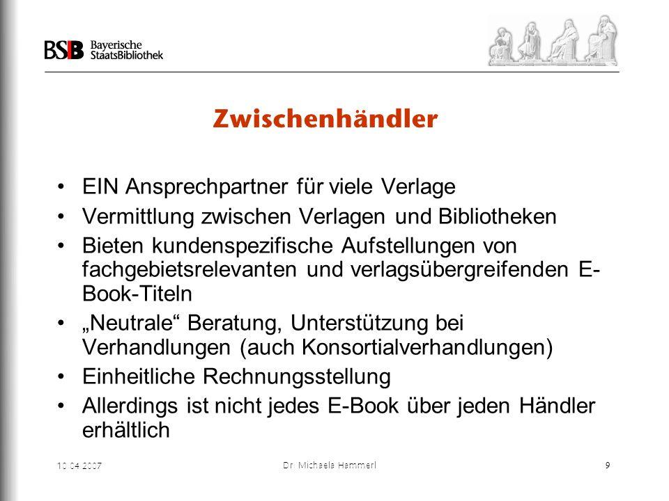 10.04.2007 Dr. Michaela Hammerl9 Zwischenhändler EIN Ansprechpartner für viele Verlage Vermittlung zwischen Verlagen und Bibliotheken Bieten kundenspe
