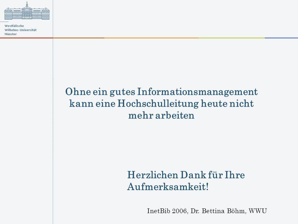 InetBib 2006, Dr. Bettina Böhm, WWU Ohne ein gutes Informationsmanagement kann eine Hochschulleitung heute nicht mehr arbeiten Herzlichen Dank für Ihr