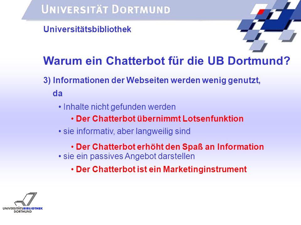 UNIVERSITÄTSBIBLIOTHEK Universitätsbibliothek Warum ein Chatterbot für die UB Dortmund? Der Chatterbot übernimmt Lotsenfunktion 3) Informationen der W