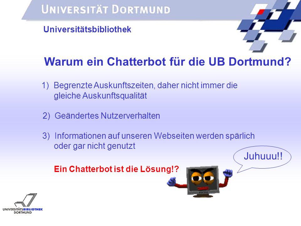 UNIVERSITÄTSBIBLIOTHEK Universitätsbibliothek Warum ein Chatterbot für die UB Dortmund? 1) Begrenzte Auskunftszeiten, daher nicht immer die gleiche Au