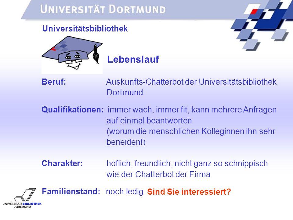 UNIVERSITÄTSBIBLIOTHEK Universitätsbibliothek Lebenslauf Beruf: Auskunfts-Chatterbot der Universitätsbibliothek Dortmund Qualifikationen: immer wach,