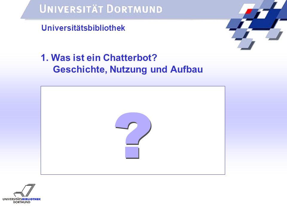 UNIVERSITÄTSBIBLIOTHEK Universitätsbibliothek 1. Was ist ein Chatterbot? Geschichte, Nutzung und Aufbau