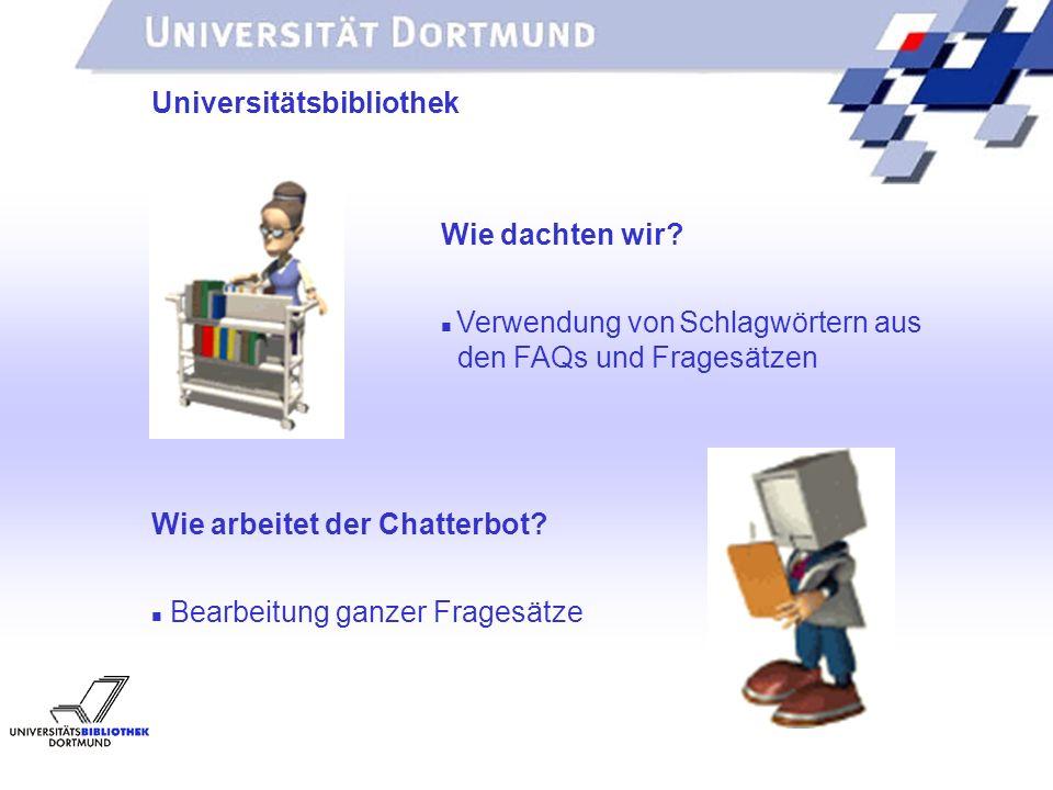 UNIVERSITÄTSBIBLIOTHEK Universitätsbibliothek Wie dachten wir? Verwendung von Schlagwörtern aus den FAQs und Fragesätzen Wie arbeitet der Chatterbot?