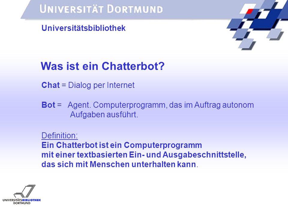 UNIVERSITÄTSBIBLIOTHEK Was ist ein Chatterbot? Universitätsbibliothek Definition: Ein Chatterbot ist ein Computerprogramm mit einer textbasierten Ein-