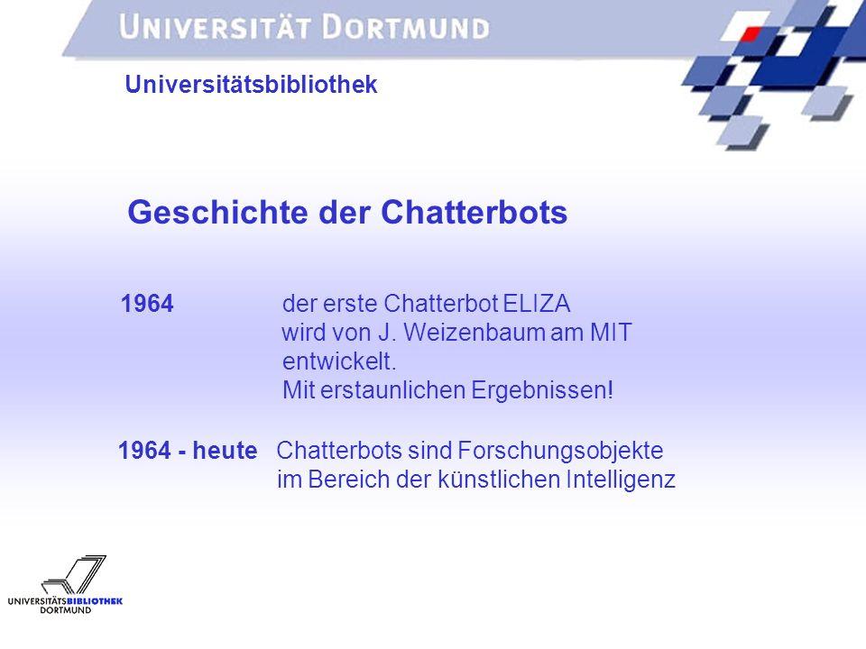 UNIVERSITÄTSBIBLIOTHEK Universitätsbibliothek Geschichte der Chatterbots 1964 der erste Chatterbot ELIZA wird von J. Weizenbaum am MIT entwickelt. Mit
