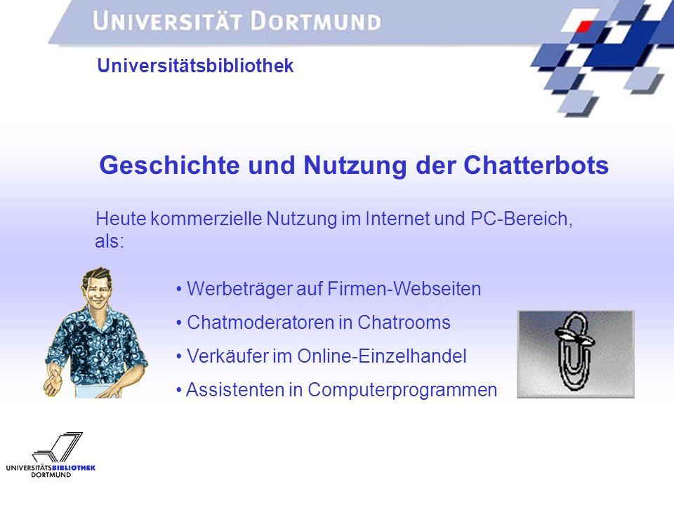 UNIVERSITÄTSBIBLIOTHEK Universitätsbibliothek Geschichte und Nutzung der Chatterbots Heute kommerzielle Nutzung im Internet und PC-Bereich, als: Assis
