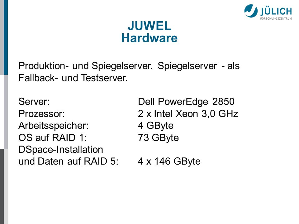 JUWEL Software Betriebssystem:SUSE 10.1 JUWEL:DSpace 1.4.2 SQL-Server : PostgreSQL 8.07 Datenbank-Tools: pgAdmin PostgreSQL Tools 1.4.3 Web-Server:Tomcat 5.5.17 Entwicklung: Eclipse 3.3.1 JAVA:JDK 1.5 Backup:IBM Tivoli Storage Manager