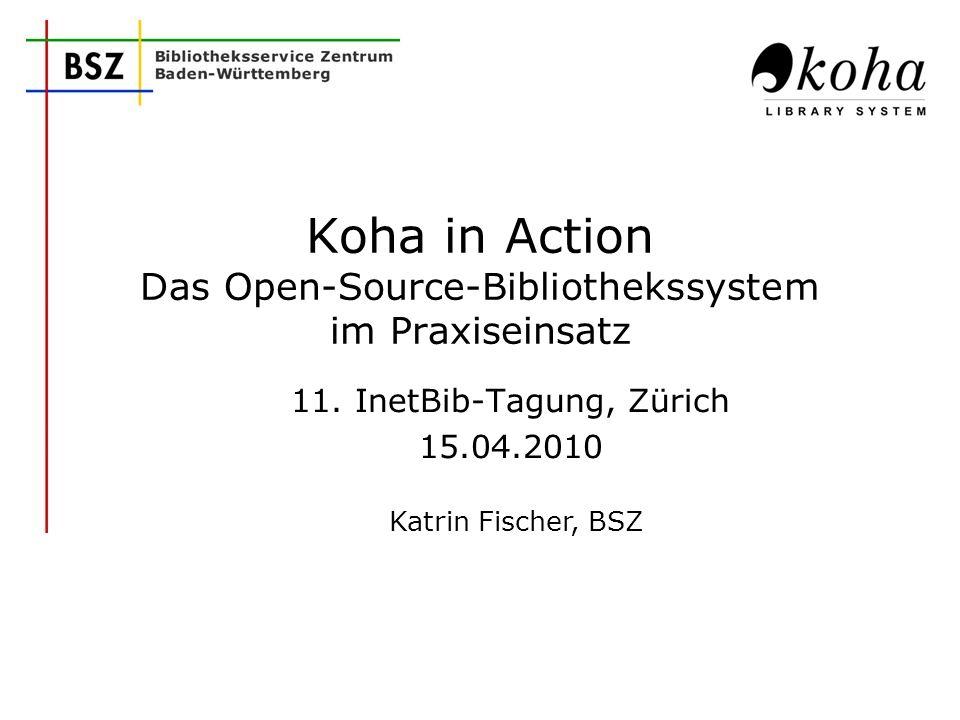 Katrin Fischer, BSZ Koha in Action Das Open-Source-Bibliothekssystem im Praxiseinsatz 11. InetBib-Tagung, Zürich 15.04.2010