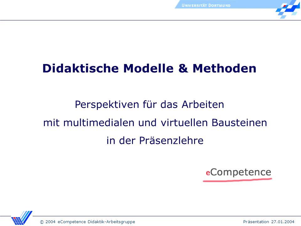 © 2004 eCompetence Didaktik-Arbeitsgruppe Präsentation 27.01.2004 Didaktische Modelle & Methoden Perspektiven für das Arbeiten mit multimedialen und virtuellen Bausteinen in der Präsenzlehre