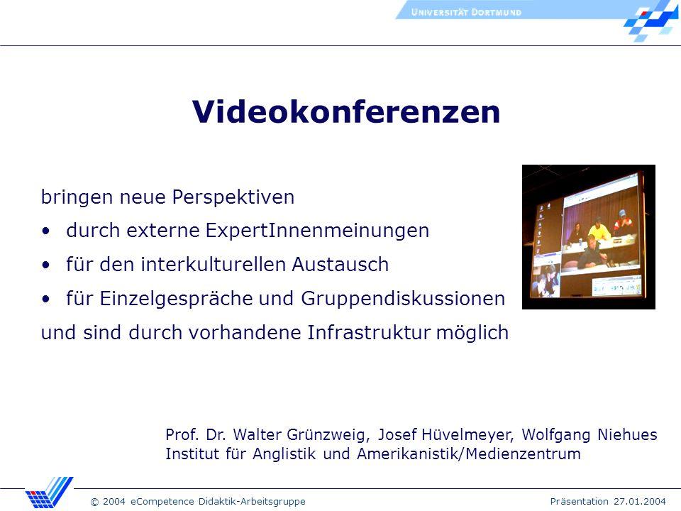 © 2004 eCompetence Didaktik-Arbeitsgruppe Präsentation 27.01.2004 Videokonferenzen bringen neue Perspektiven durch externe ExpertInnenmeinungen für den interkulturellen Austausch für Einzelgespräche und Gruppendiskussionen und sind durch vorhandene Infrastruktur möglich Prof.