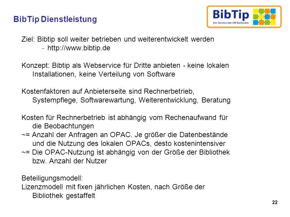 22 Ziel: Bibtip soll weiter betrieben und weiterentwickelt werden - http://www.bibtip.de Konzept: Bibtip als Webservice für Dritte anbieten - keine lokalen Installationen, keine Verteilung von Software Kostenfaktoren auf Anbieterseite sind Rechnerbetrieb, Systempflege, Softwarewartung, Weiterentwicklung, Beratung Kosten für Rechnerbetrieb ist abhängig vom Rechenaufwand für die Beobachtungen ~= Anzahl der Anfragen an OPAC.