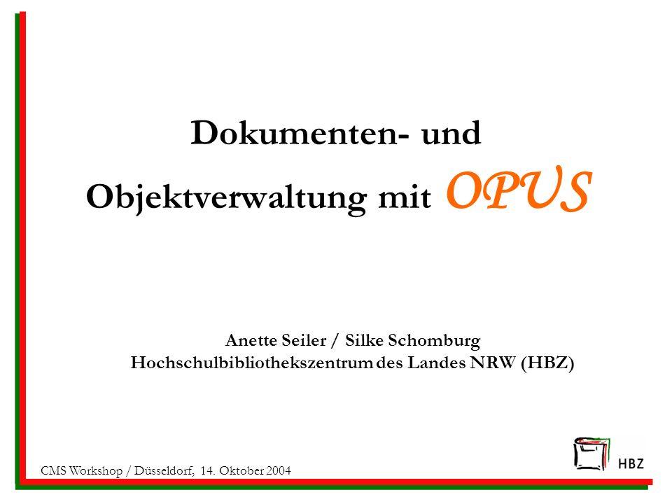 Dokumenten- und Objektverwaltung mit OPUS Anette Seiler / Silke Schomburg Hochschulbibliothekszentrum des Landes NRW (HBZ) CMS Workshop / Düsseldorf,