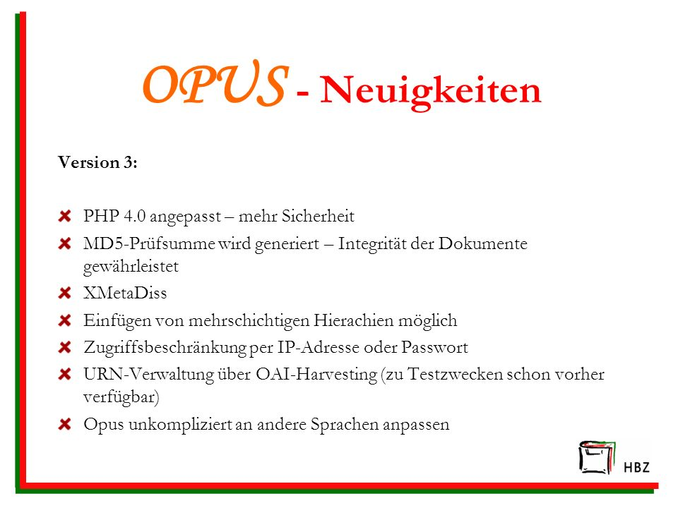 OPUS - Neuigkeiten Version 3: PHP 4.0 angepasst – mehr Sicherheit MD5-Prüfsumme wird generiert – Integrität der Dokumente gewährleistet XMetaDiss Einf