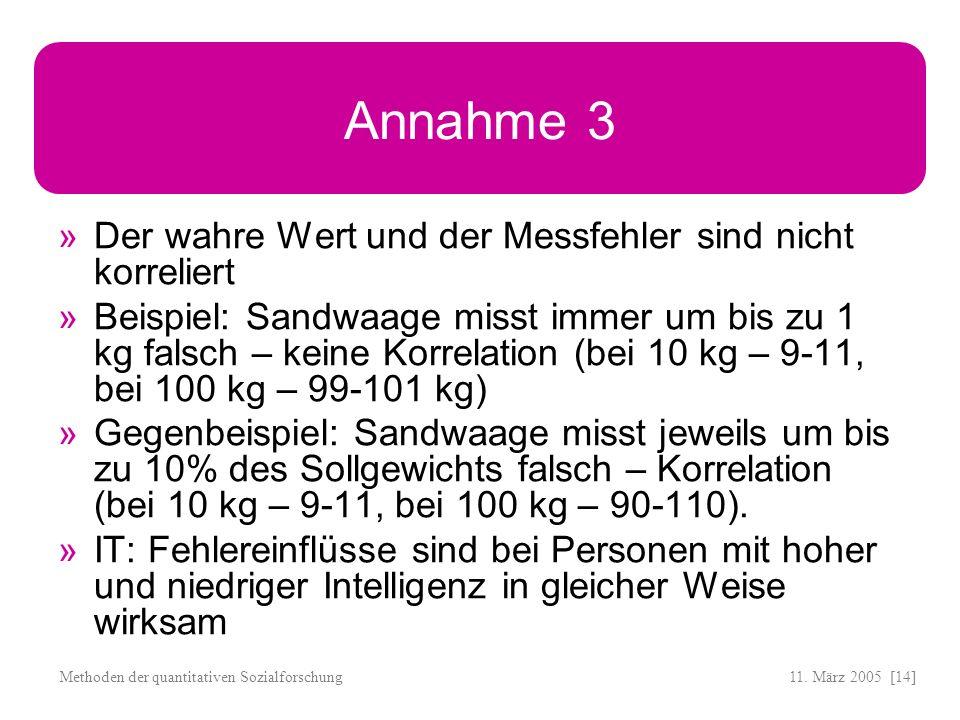 11. März 2005 [14]Methoden der quantitativen Sozialforschung Annahme 3 Der wahre Wert und der Messfehler sind nicht korreliert Beispiel: Sandwaage mis