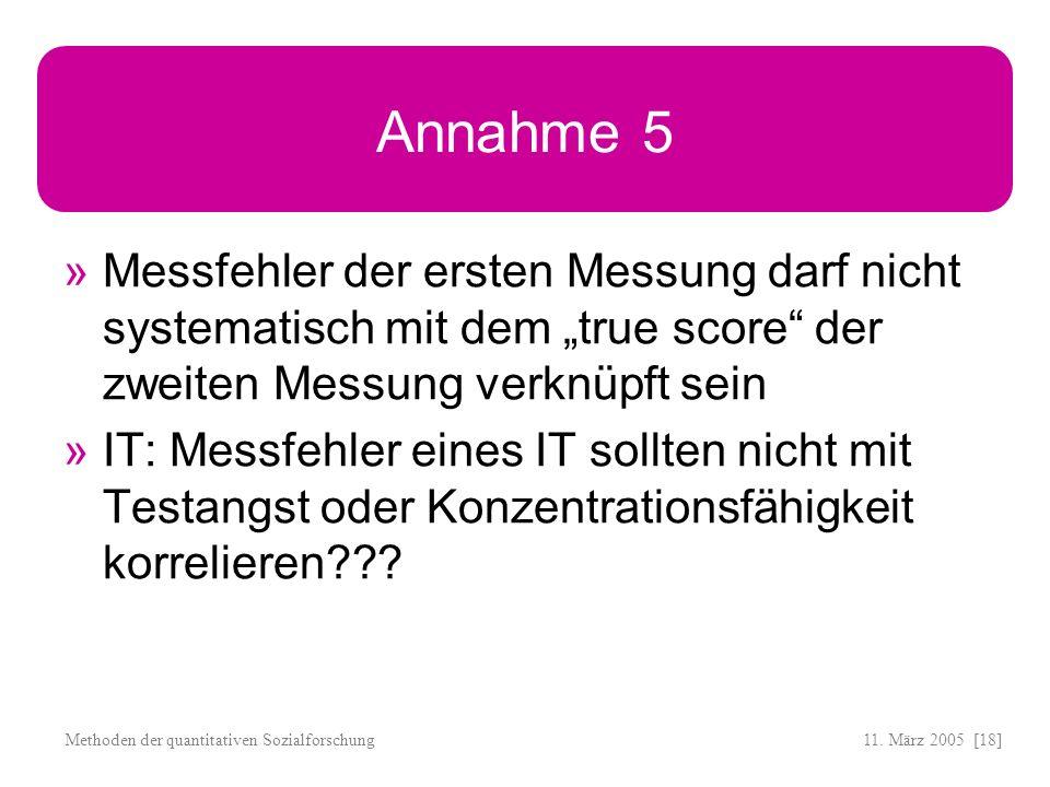 11. März 2005 [18]Methoden der quantitativen Sozialforschung Annahme 5 Messfehler der ersten Messung darf nicht systematisch mit dem true score der zw