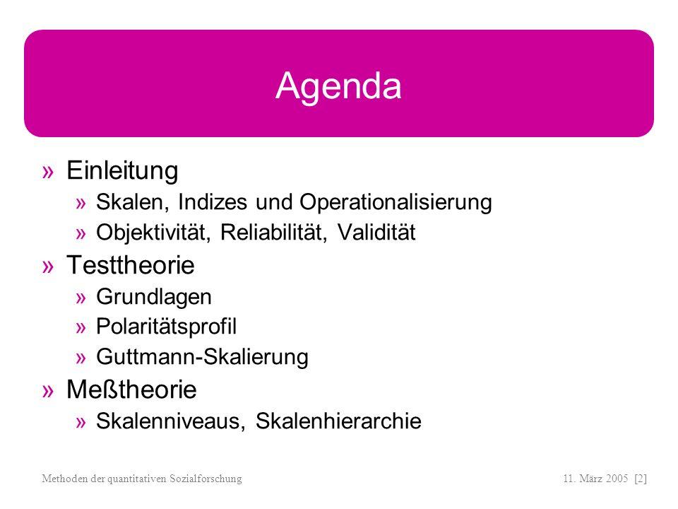 11. März 2005 [2]Methoden der quantitativen Sozialforschung Agenda Einleitung Skalen, Indizes und Operationalisierung Objektivität, Reliabilität, Vali