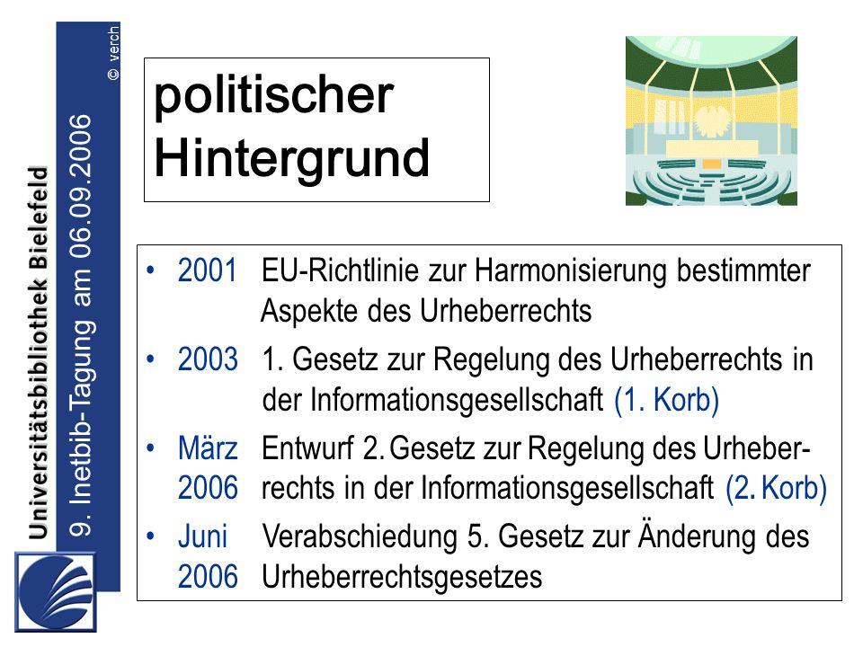 9. Inetbib-Tagung am 06.09.2006 © verch politischer Hintergrund 2001 EU-Richtlinie zur Harmonisierung bestimmter Aspekte des Urheberrechts 2003 1. Ges