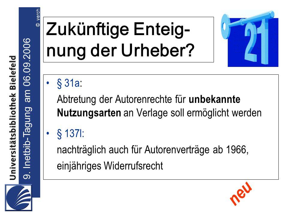 9. Inetbib-Tagung am 06.09.2006 © verch Zukünftige Enteig- nung der Urheber? § 31a: Abtretung der Autorenrechte für unbekannte Nutzungsarten an Verlag