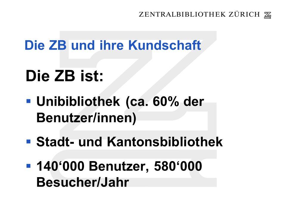 Die ZB und ihre Kundschaft Die ZB ist: Unibibliothek (ca. 60% der Benutzer/innen) Stadt- und Kantonsbibliothek 140000 Benutzer, 580000 Besucher/Jahr