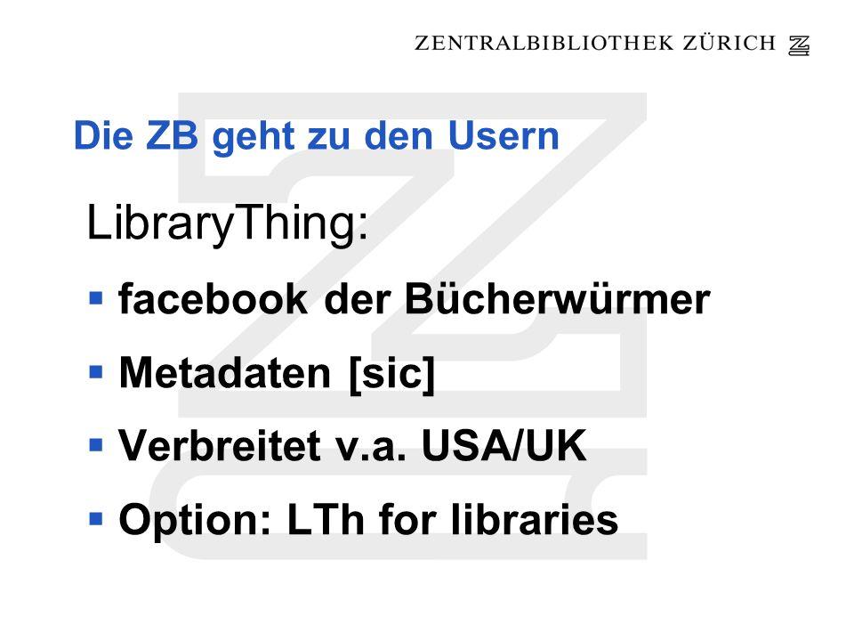 Die ZB geht zu den Usern LibraryThing: facebook der Bücherwürmer Metadaten [sic] Verbreitet v.a. USA/UK Option: LTh for libraries