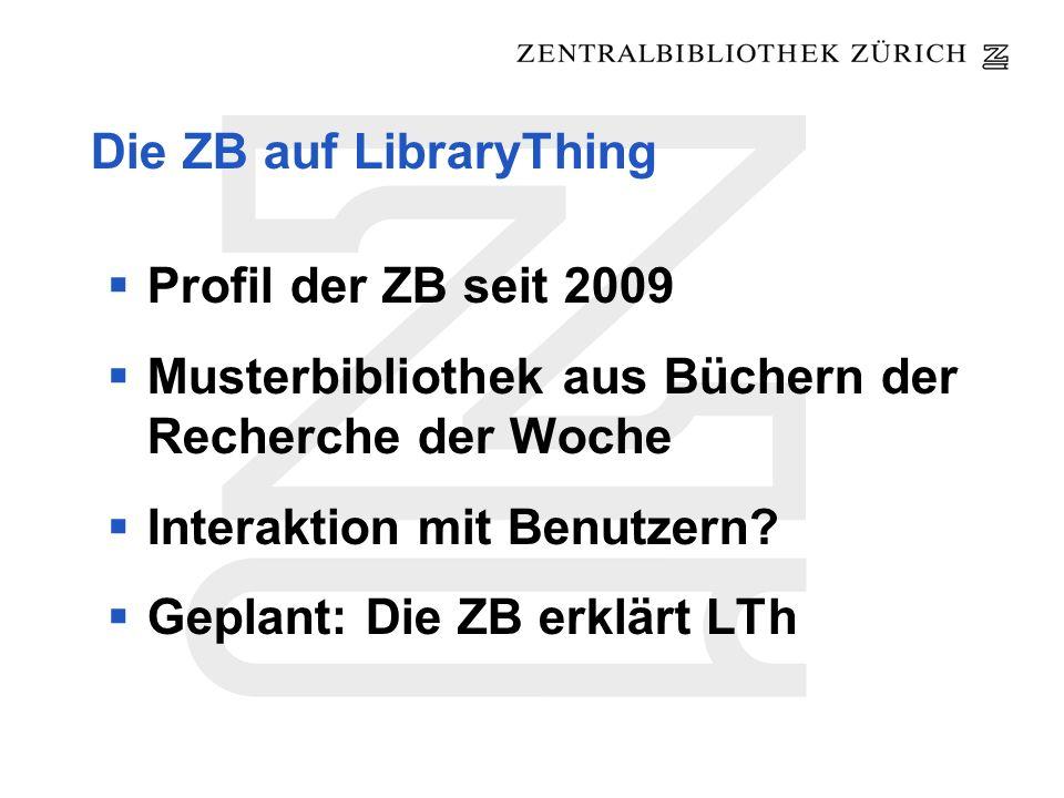 Die ZB auf LibraryThing Profil der ZB seit 2009 Musterbibliothek aus Büchern der Recherche der Woche Interaktion mit Benutzern? Geplant: Die ZB erklär