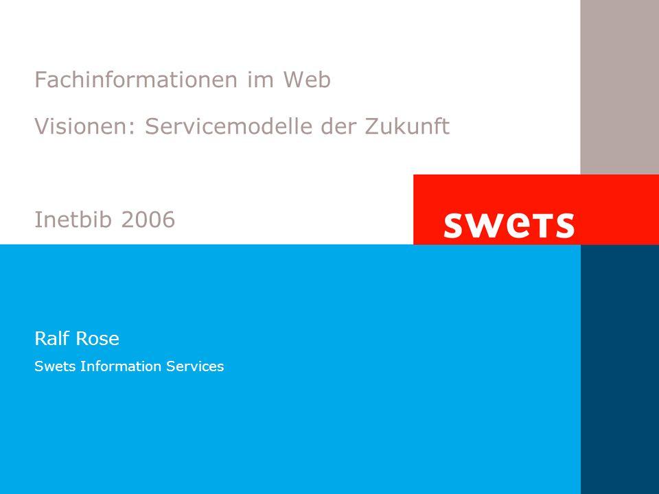 Fachinformationen im Web Visionen: Servicemodelle der Zukunft Inetbib 2006 Ralf Rose Swets Information Services
