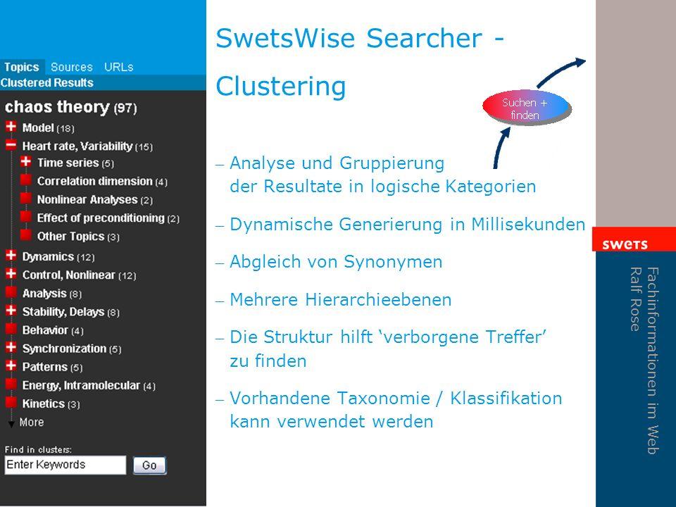 Fachinformationen im Web Ralf Rose SwetsWise Searcher - Clustering – Analyse und Gruppierung der Resultate in logische Kategorien – Dynamische Generierung in Millisekunden – Abgleich von Synonymen – Mehrere Hierarchieebenen – Die Struktur hilft verborgene Treffer zu finden – Vorhandene Taxonomie / Klassifikation kann verwendet werden