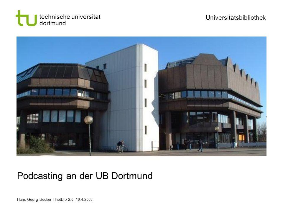 technische universität dortmund Universitätsbibliothek Hans-Georg Becker | InetBib 2.0, 10.4.2008 Podcasting an der UB Dortmund