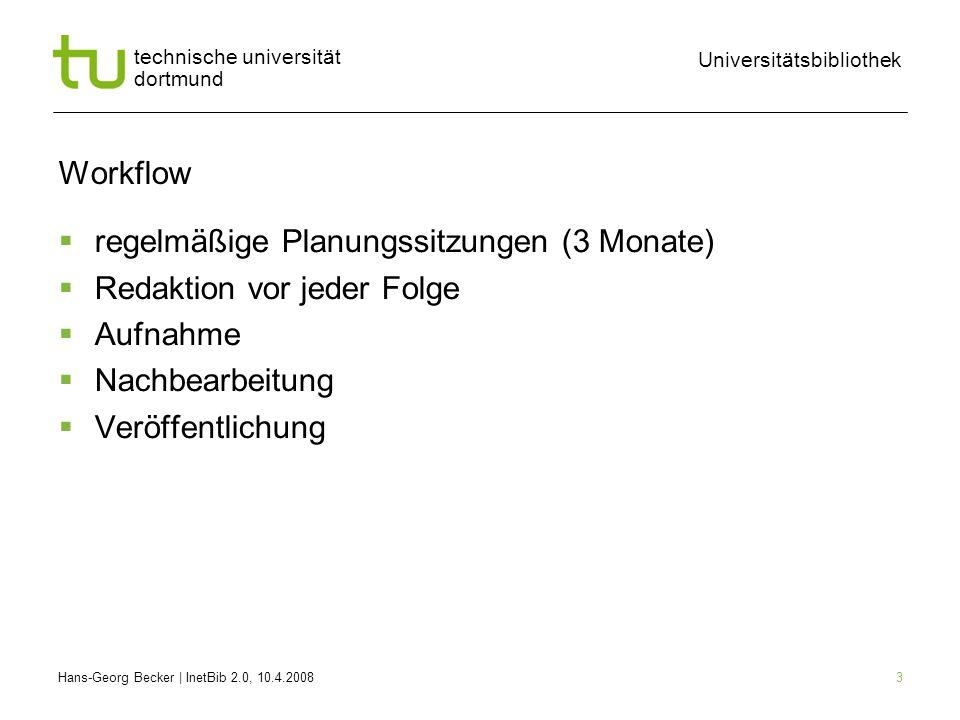 Hans-Georg Becker | InetBib 2.0, 10.4.2008 Universitätsbibliothek technische universität dortmund 3 Workflow regelmäßige Planungssitzungen (3 Monate) Redaktion vor jeder Folge Aufnahme Nachbearbeitung Veröffentlichung