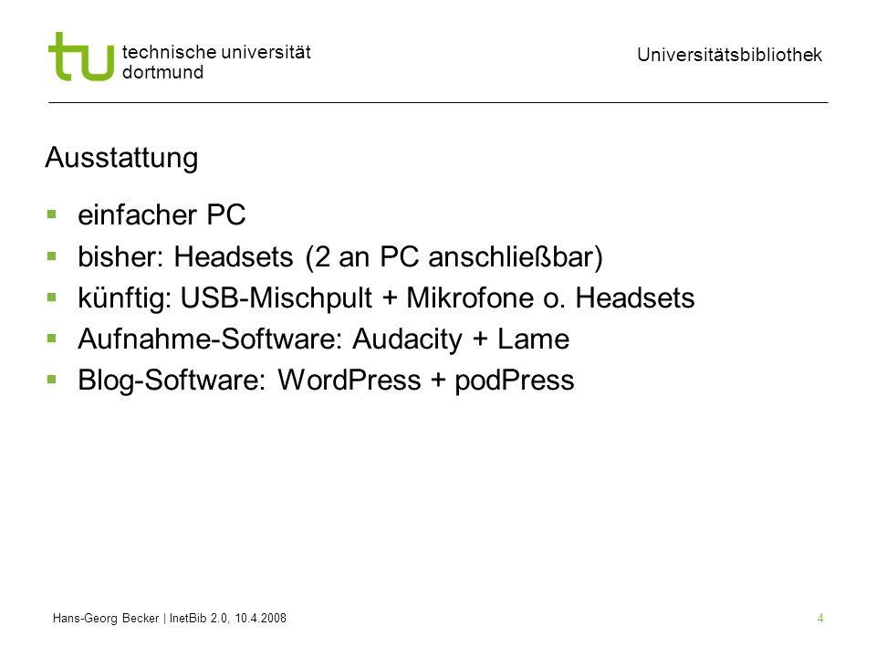 Hans-Georg Becker | InetBib 2.0, 10.4.2008 Universitätsbibliothek technische universität dortmund 4 Ausstattung einfacher PC bisher: Headsets (2 an PC anschließbar) künftig: USB-Mischpult + Mikrofone o.