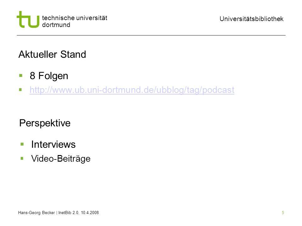 Hans-Georg Becker | InetBib 2.0, 10.4.2008 Universitätsbibliothek technische universität dortmund 5 Aktueller Stand 8 Folgen http://www.ub.uni-dortmund.de/ubblog/tag/podcast Perspektive Interviews Video-Beiträge