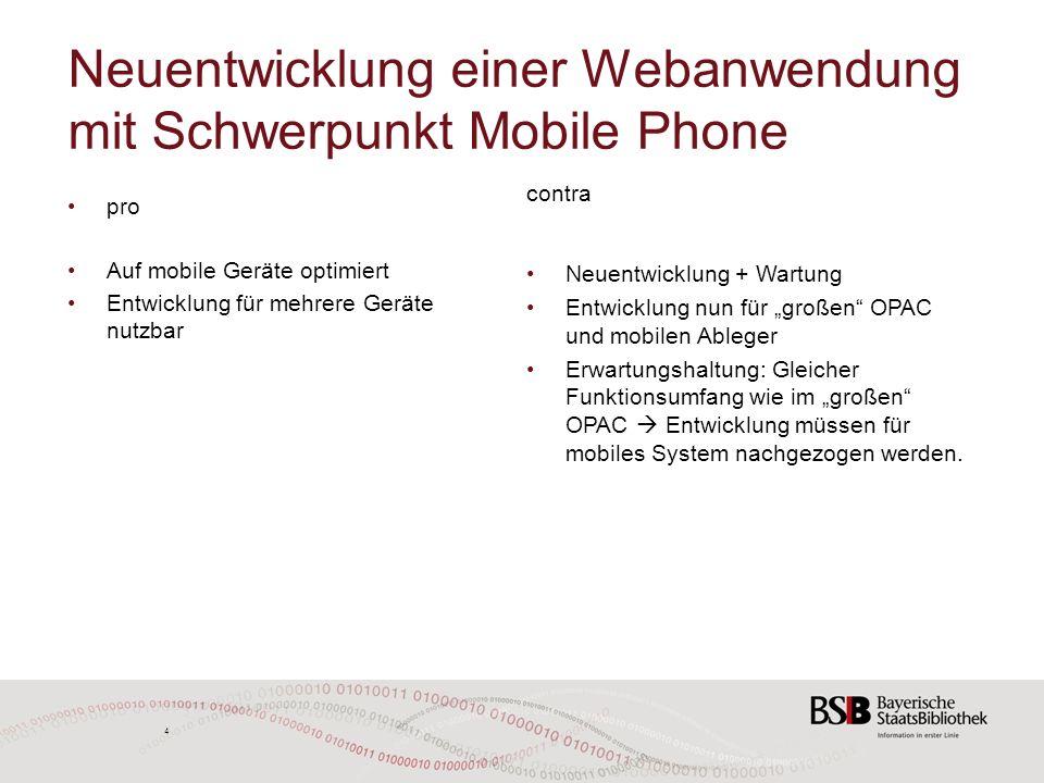 4 4 Neuentwicklung einer Webanwendung mit Schwerpunkt Mobile Phone pro Auf mobile Geräte optimiert Entwicklung für mehrere Geräte nutzbar contra Neuentwicklung + Wartung Entwicklung nun für großen OPAC und mobilen Ableger Erwartungshaltung: Gleicher Funktionsumfang wie im großen OPAC Entwicklung müssen für mobiles System nachgezogen werden.