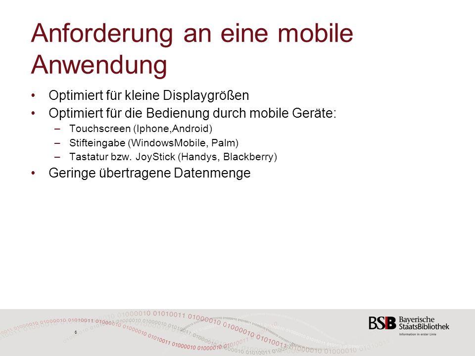 6 6 Anforderung an eine mobile Anwendung Optimiert für kleine Displaygrößen Optimiert für die Bedienung durch mobile Geräte: –Touchscreen (Iphone,Android) –Stifteingabe (WindowsMobile, Palm) –Tastatur bzw.