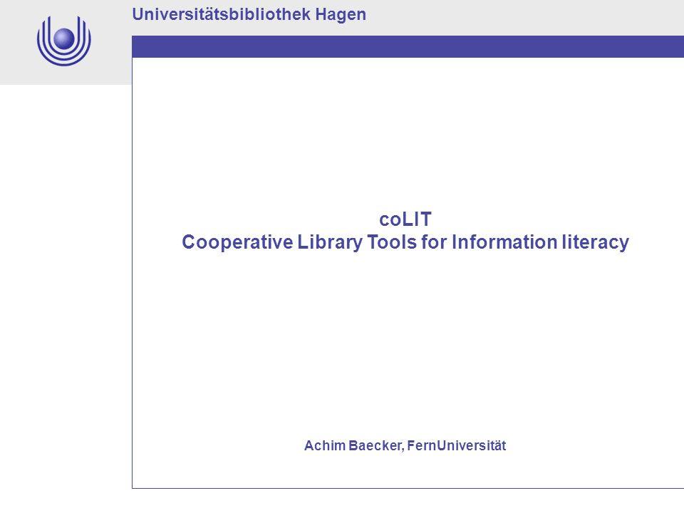 Universitätsbibliothek Hagen coLIT Cooperative Library Tools for Information literacy Achim Baecker, FernUniversität