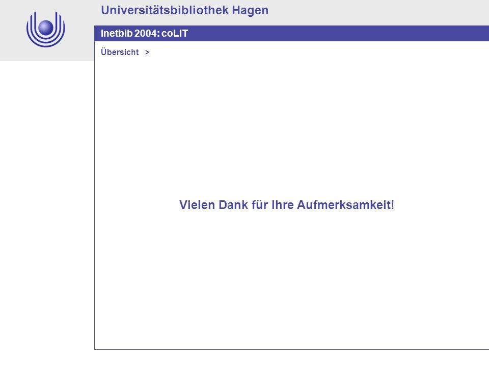 Universitätsbibliothek Hagen Inetbib 2004: coLIT Vielen Dank für Ihre Aufmerksamkeit! Übersicht >