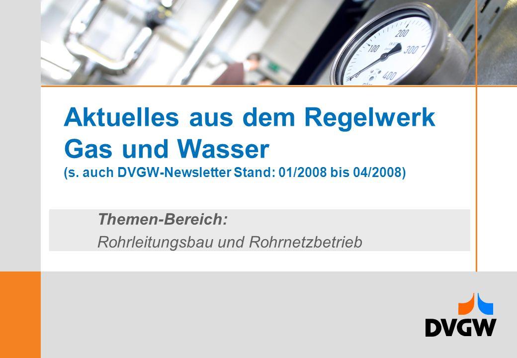 Aktuelles aus dem Regelwerk Gas und Wasser (s. auch DVGW-Newsletter Stand: 01/2008 bis 04/2008) Themen-Bereich: Rohrleitungsbau und Rohrnetzbetrieb