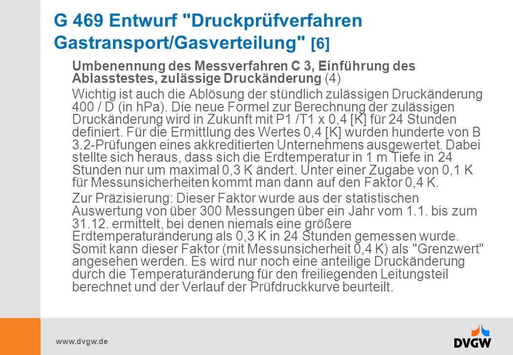 www.dvgw.de G 469 Entwurf Druckprüfverfahren Gastransport/Gasverteilung [6] Umbenennung des Messverfahren C 3, Einführung des Ablasstestes, zulässige Druckänderung (4) Wichtig ist auch die Ablösung der stündlich zulässigen Druckänderung 400 / D (in hPa).
