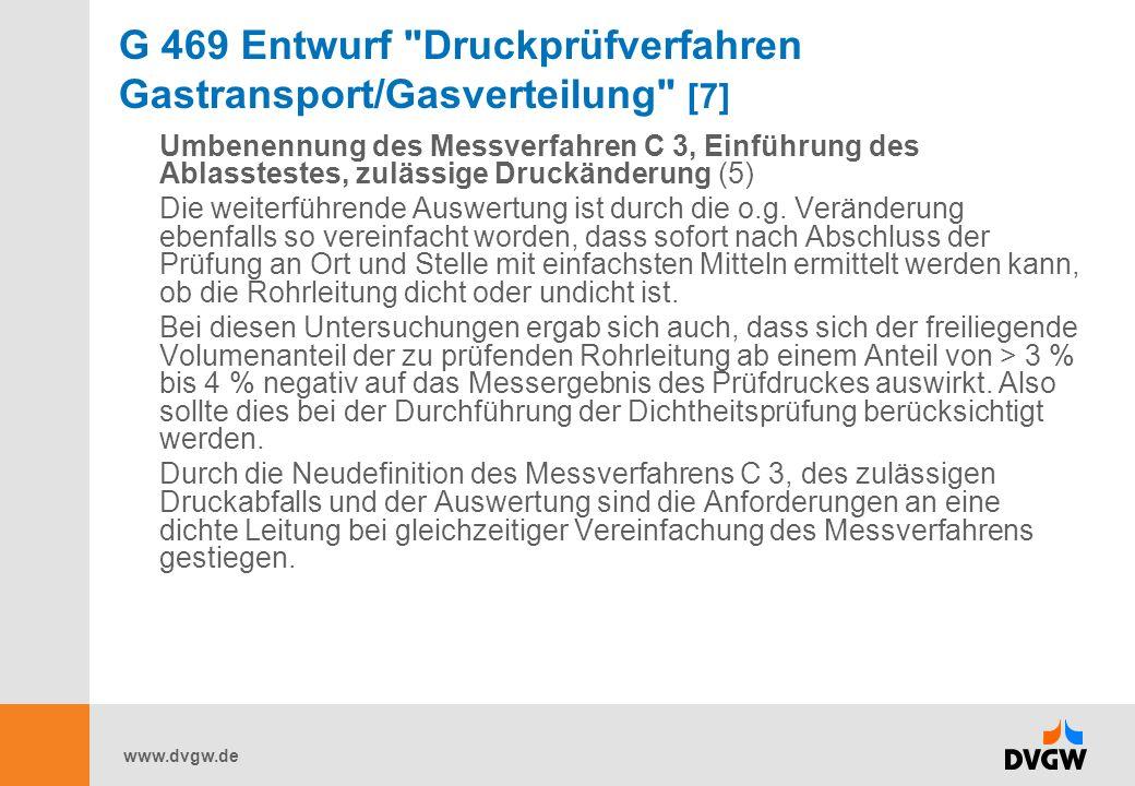 www.dvgw.de G 469 Entwurf Druckprüfverfahren Gastransport/Gasverteilung [7] Umbenennung des Messverfahren C 3, Einführung des Ablasstestes, zulässige Druckänderung (5) Die weiterführende Auswertung ist durch die o.g.