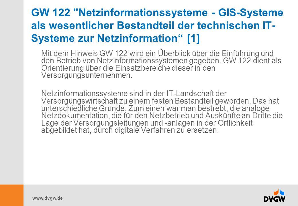 www.dvgw.de GW 122 Netzinformationssysteme - GIS-Systeme als wesentlicher Bestandteil der technischen IT- Systeme zur Netzinformation [1] Mit dem Hinweis GW 122 wird ein Überblick über die Einführung und den Betrieb von Netzinformationssystemen gegeben.