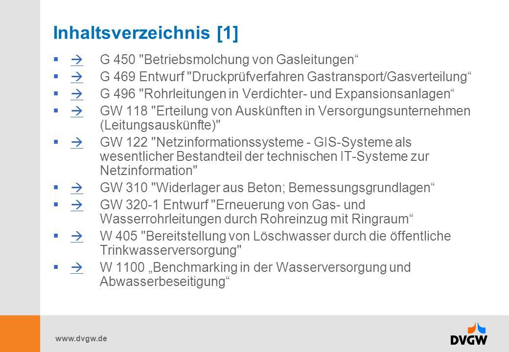 www.dvgw.de Inhaltsverzeichnis [1] G 450 Betriebsmolchung von Gasleitungen G 469 Entwurf Druckprüfverfahren Gastransport/Gasverteilung G 496 Rohrleitungen in Verdichter- und Expansionsanlagen GW 118 Erteilung von Auskünften in Versorgungsunternehmen (Leitungsauskünfte) GW 122 Netzinformationssysteme - GIS-Systeme als wesentlicher Bestandteil der technischen IT-Systeme zur Netzinformation GW 310 Widerlager aus Beton; Bemessungsgrundlagen GW 320-1 Entwurf Erneuerung von Gas- und Wasserrohrleitungen durch Rohreinzug mit Ringraum W 405 Bereitstellung von Löschwasser durch die öffentliche Trinkwasserversorgung W 1100 Benchmarking in der Wasserversorgung und Abwasserbeseitigung