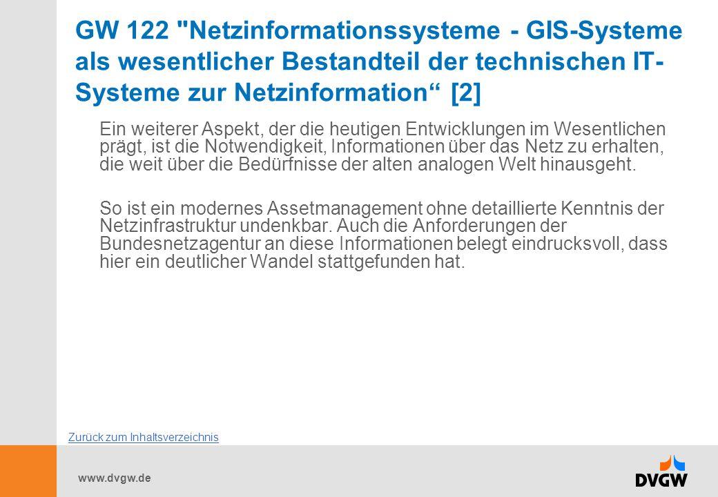 www.dvgw.de GW 122 Netzinformationssysteme - GIS-Systeme als wesentlicher Bestandteil der technischen IT- Systeme zur Netzinformation [2] Ein weiterer Aspekt, der die heutigen Entwicklungen im Wesentlichen prägt, ist die Notwendigkeit, Informationen über das Netz zu erhalten, die weit über die Bedürfnisse der alten analogen Welt hinausgeht.