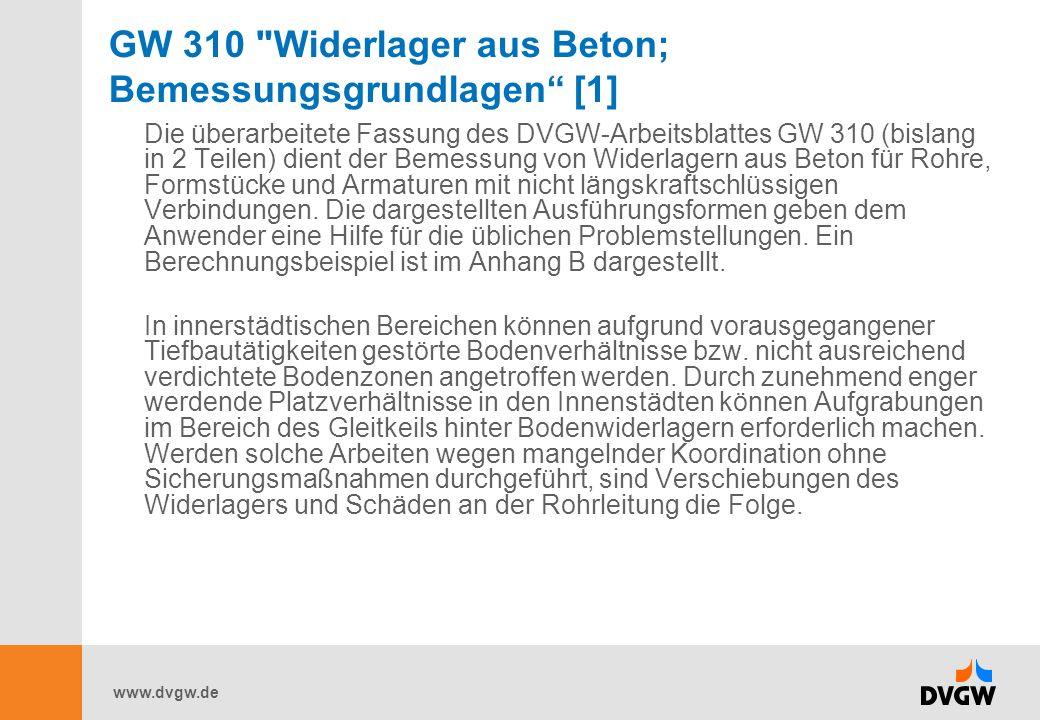 www.dvgw.de GW 310 Widerlager aus Beton; Bemessungsgrundlagen [1] Die überarbeitete Fassung des DVGW-Arbeitsblattes GW 310 (bislang in 2 Teilen) dient der Bemessung von Widerlagern aus Beton für Rohre, Formstücke und Armaturen mit nicht längskraftschlüssigen Verbindungen.