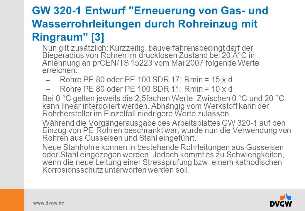 www.dvgw.de GW 320-1 Entwurf Erneuerung von Gas- und Wasserrohrleitungen durch Rohreinzug mit Ringraum [3] Nun gilt zusätzlich: Kurzzeitig, bauverfahrensbedingt darf der Biegeradius von Rohren im drucklosen Zustand bei 20 °C in Anlehnung an prCEN/TS 15223 vom Mai 2007 folgende Werte erreichen: – Rohre PE 80 oder PE 100 SDR 17: Rmin = 15 x d –Rohre PE 80 oder PE 100 SDR 11: Rmin = 10 x d Bei 0 °C gelten jeweils die 2,5fachen Werte.